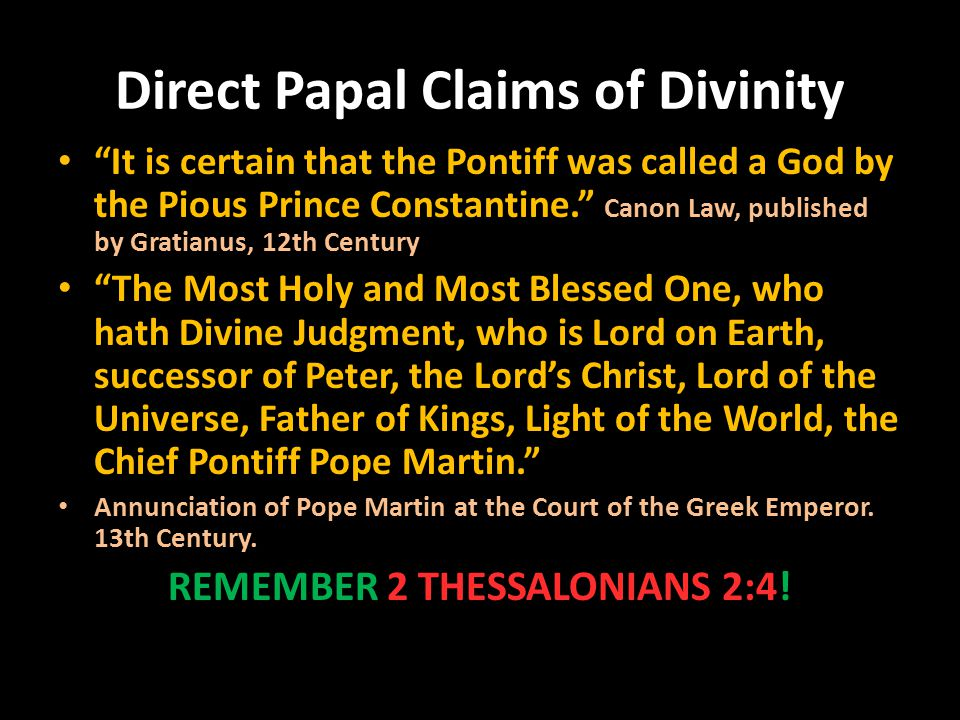 Direct Papal Claims of Divinity It is certain that the Pontiff was called a God by the Pious Prince Constantine. Canon Law, published by Gratianus, 12th Century The Most Holy and Most Blessed One, who hath Divine Judgment, who is Lord on Earth, successor of Peter, the Lord's Christ, Lord of the Universe, Father of Kings, Light of the World, the Chief Pontiff Pope Martin. Annunciation of Pope Martin at the Court of the Greek Emperor.