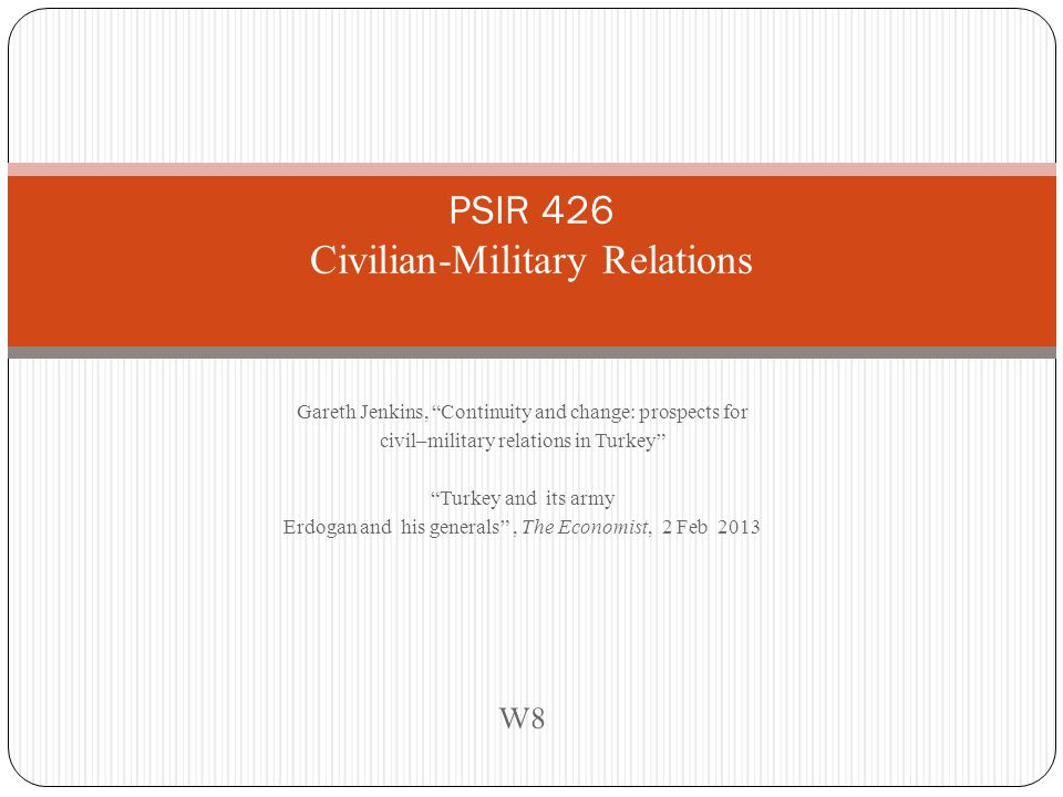 Gareth Jenkins, Continuity and change: prospects for civil–military relations in Turkey Turkey and its army Erdogan and his generals , The Economist, 2 Feb 2013 W8 PSIR 426 Civilian-Military Relations