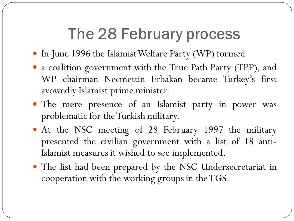 The 28 February process In June 1996 the Islamist Welfare Party (WP) formed a coalition government with the True Path Party (TPP), and WP chairman Necmettin Erbakan became Turkey's first avowedly Islamist prime minister.