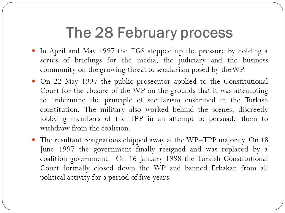 The 28 February process In April and May 1997 the TGS stepped up the pressure by holding a series of briefings for the media, the judiciary and the business community on the growing threat to secularism posed by the WP.