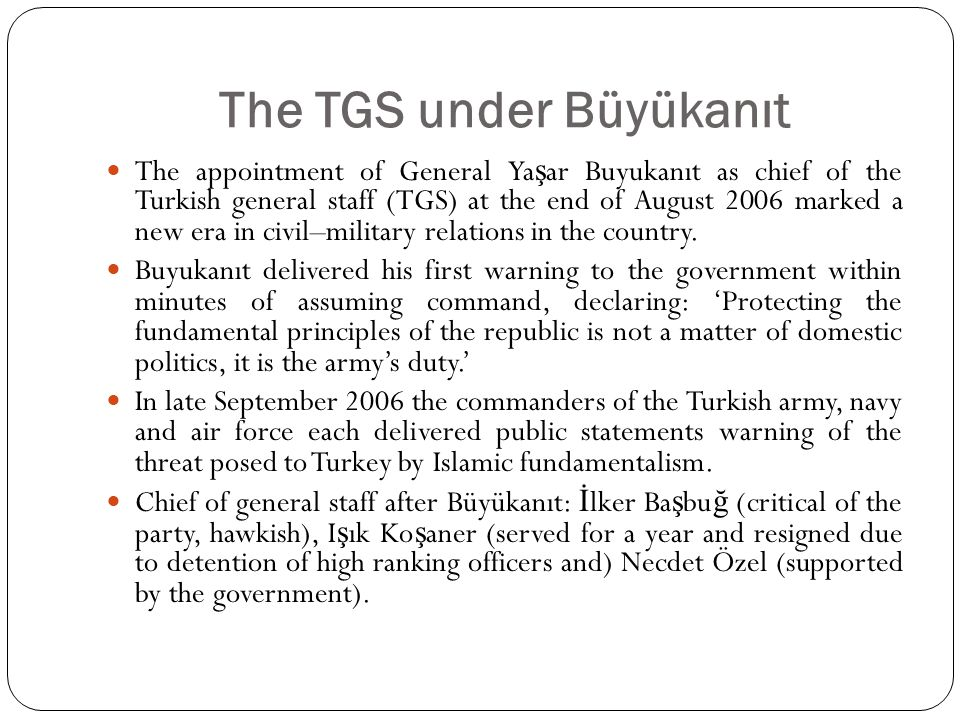 The TGS under Büyükanıt The appointment of General Ya ş ar Buyukanıt as chief of the Turkish general staff (TGS) at the end of August 2006 marked a new era in civil–military relations in the country.