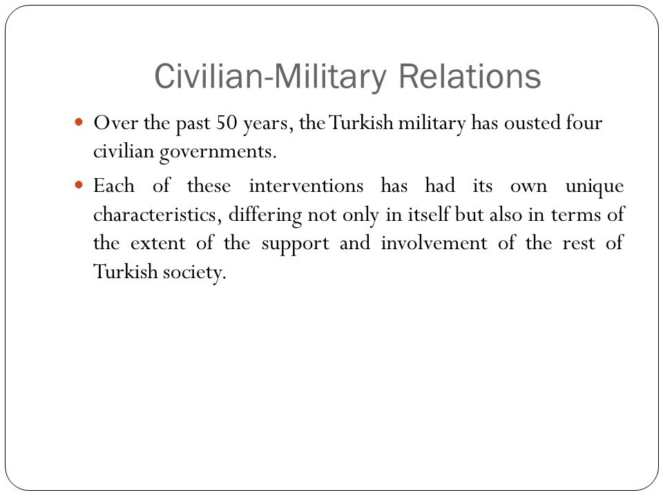 Civilian-Military Relations Over the past 50 years, the Turkish military has ousted four civilian governments.