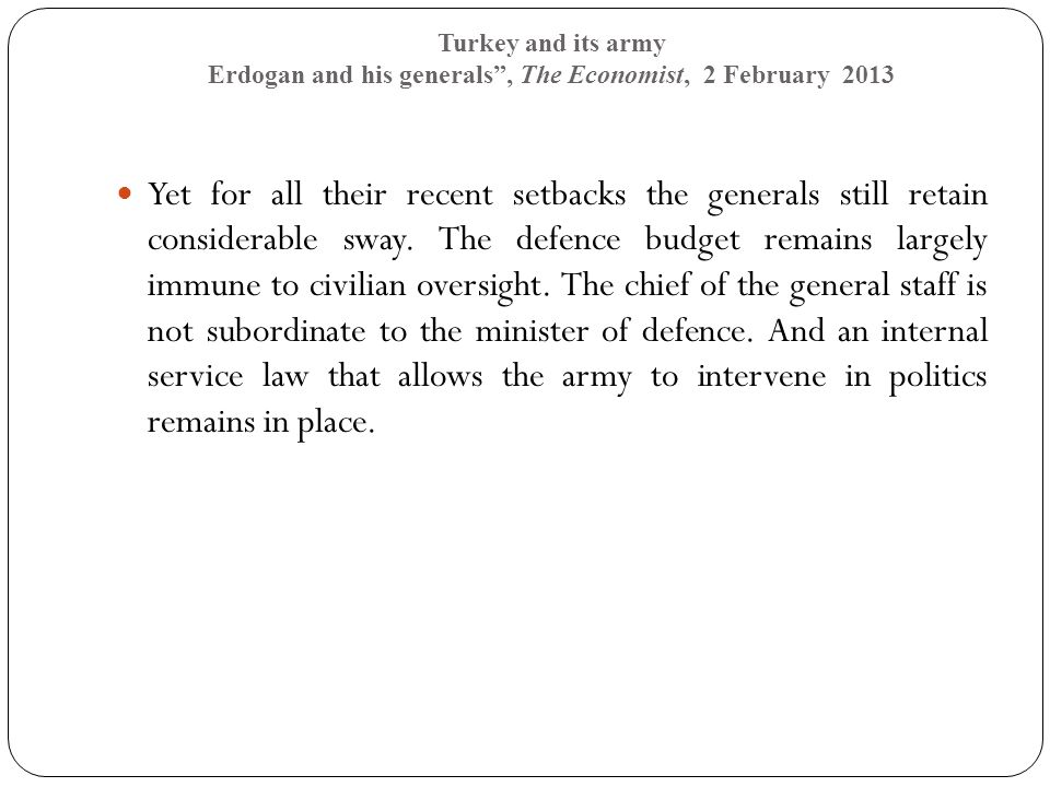 Turkey and its army Erdogan and his generals , The Economist, 2 February 2013 Yet for all their recent setbacks the generals still retain considerable sway.