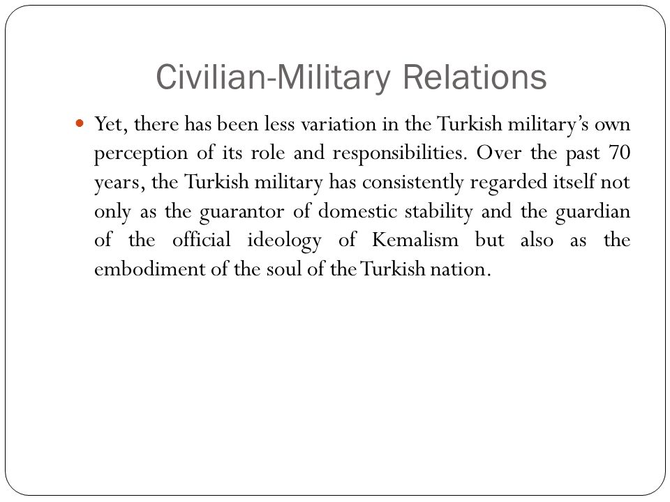 Civilian-Military Relations Yet, there has been less variation in the Turkish military's own perception of its role and responsibilities.