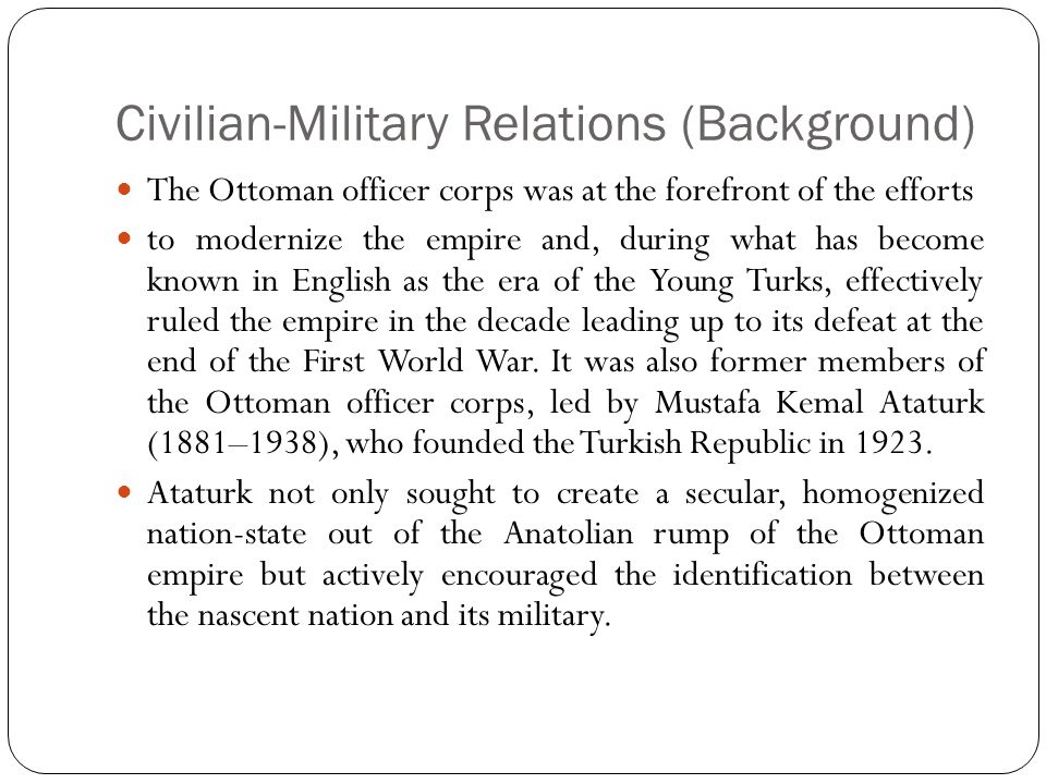 Civilian-Military Relations (Background) The Ottoman officer corps was at the forefront of the efforts to modernize the empire and, during what has become known in English as the era of the Young Turks, effectively ruled the empire in the decade leading up to its defeat at the end of the First World War.