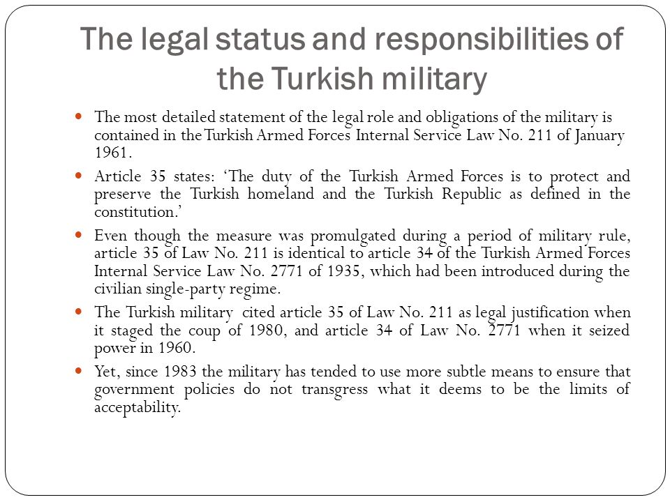 The legal status and responsibilities of the Turkish military The most detailed statement of the legal role and obligations of the military is contained in the Turkish Armed Forces Internal Service Law No.