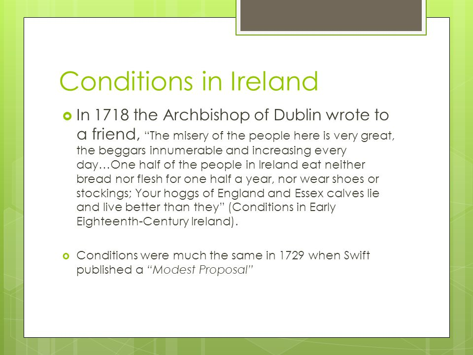 Conditions in Ireland  In 1718 the Archbishop of Dublin wrote to a friend, The misery of the people here is very great, the beggars innumerable and increasing every day…One half of the people in Ireland eat neither bread nor flesh for one half a year, nor wear shoes or stockings; Your hoggs of England and Essex calves lie and live better than they (Conditions in Early Eighteenth-Century Ireland).