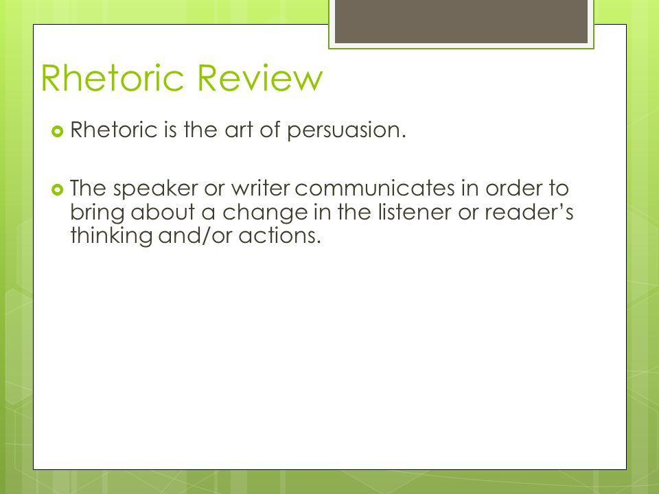 Rhetoric Review  Rhetoric is the art of persuasion.