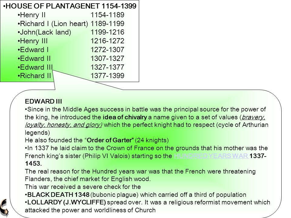 HOUSE OF PLANTAGENET 1154-1399 Henry II1154-1189 Richard I (Lion heart)1189-1199 John(Lack land)1199-1216 Henry III1216-1272 Edward I1272-1307 Edward