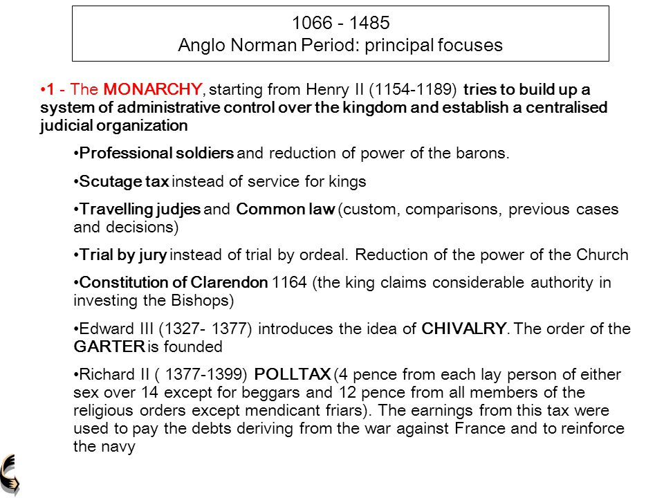 1066 - 1485 Anglo Norman Period: principal focuses 1 - The MONARCHY, starting from Henry II (1154-1189) tries to build up a system of administrative c
