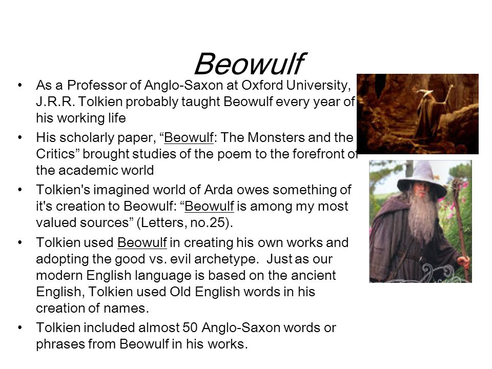 Beowulf As a Professor of Anglo-Saxon at Oxford University, J.R.R. Tolkien probably taught Beowulf every year of his working life His scholarly paper,
