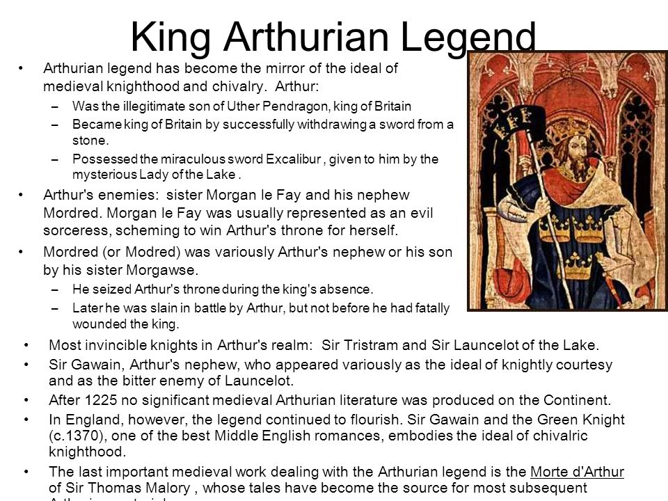 King Arthurian Legend Arthurian legend has become the mirror of the ideal of medieval knighthood and chivalry. Arthur: –Was the illegitimate son of Ut