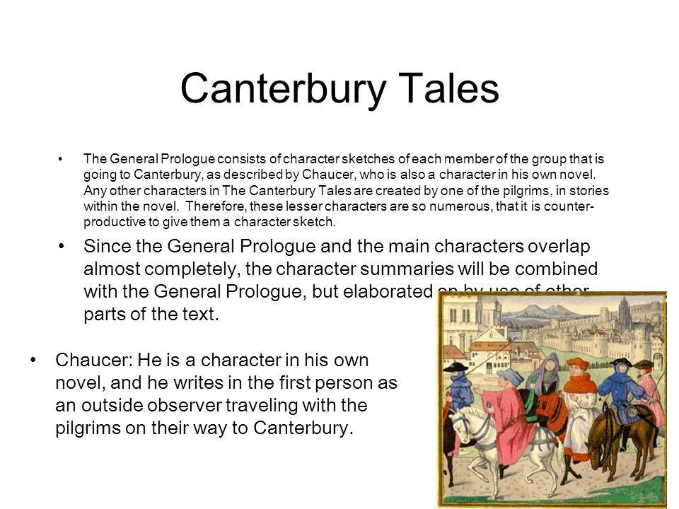 Canterbury Tales The General Prologue consists of character sketches of each member of the group that is going to Canterbury, as described by Chaucer,