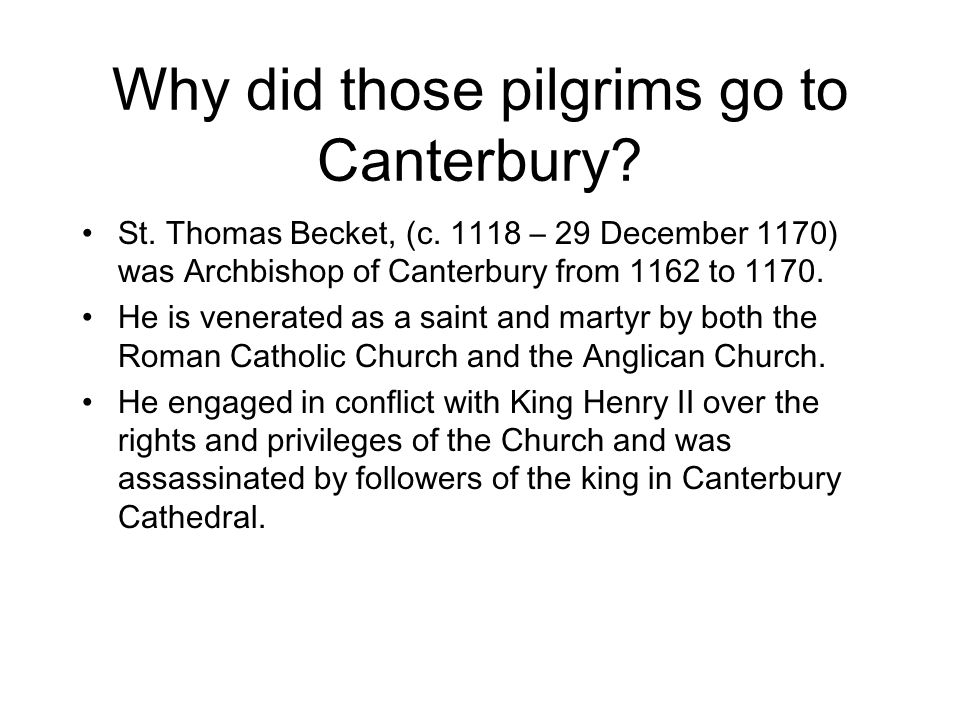 Why did those pilgrims go to Canterbury? St. Thomas Becket, (c. 1118 – 29 December 1170) was Archbishop of Canterbury from 1162 to 1170. He is venerat