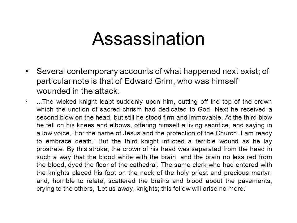 Several contemporary accounts of what happened next exist; of particular note is that of Edward Grim, who was himself wounded in the attack....The wic