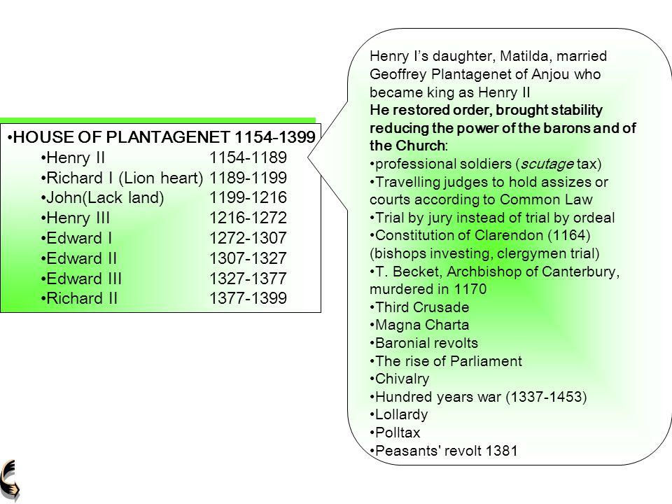 HOUSE OF PLANTAGENET 1154-1399 Henry II1154-1189Henry II1154-1189 Richard I (Lion heart)1189-1199Richard I (Lion heart)1189-1199 John(Lack land)1199-1