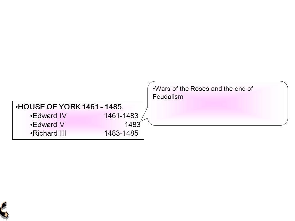 HOUSE OF YORK 1461 - 1485 Edward IV1461-1483Edward IV1461-1483 Edward V 1483Edward V 1483 Richard III1483-1485Richard III1483-1485 HOUSE OF YORK 1461