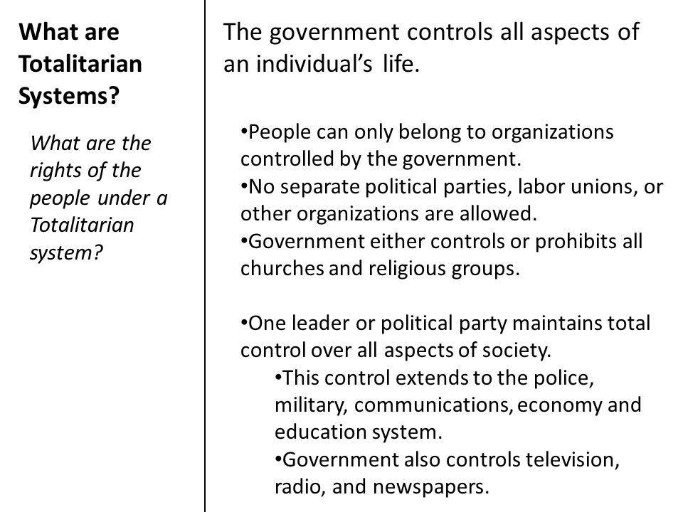 What are Totalitarian Systems? The government controls all aspects of an individual's life. What are the rights of the people under a Totalitarian sys