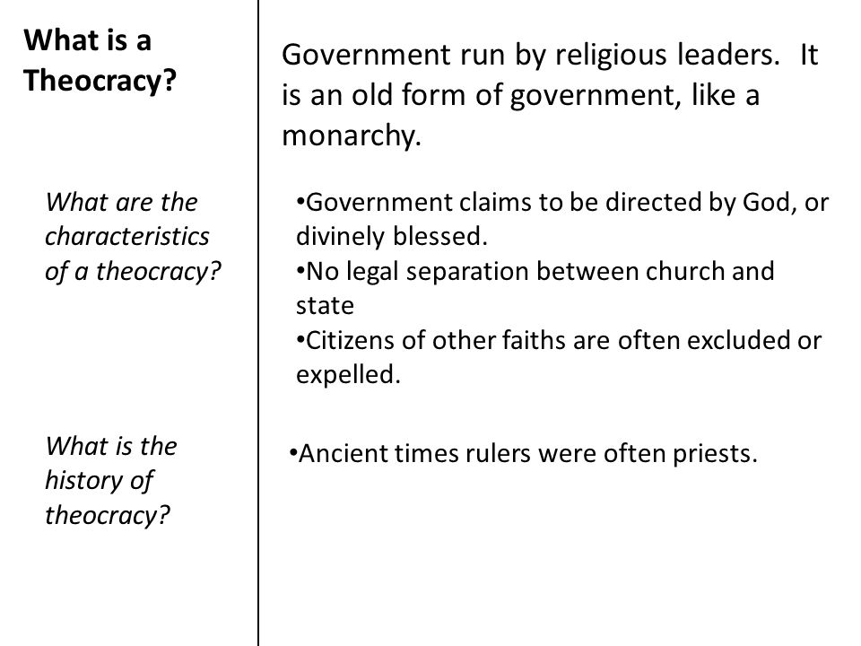 What is a Theocracy? Government run by religious leaders. It is an old form of government, like a monarchy. What are the characteristics of a theocrac