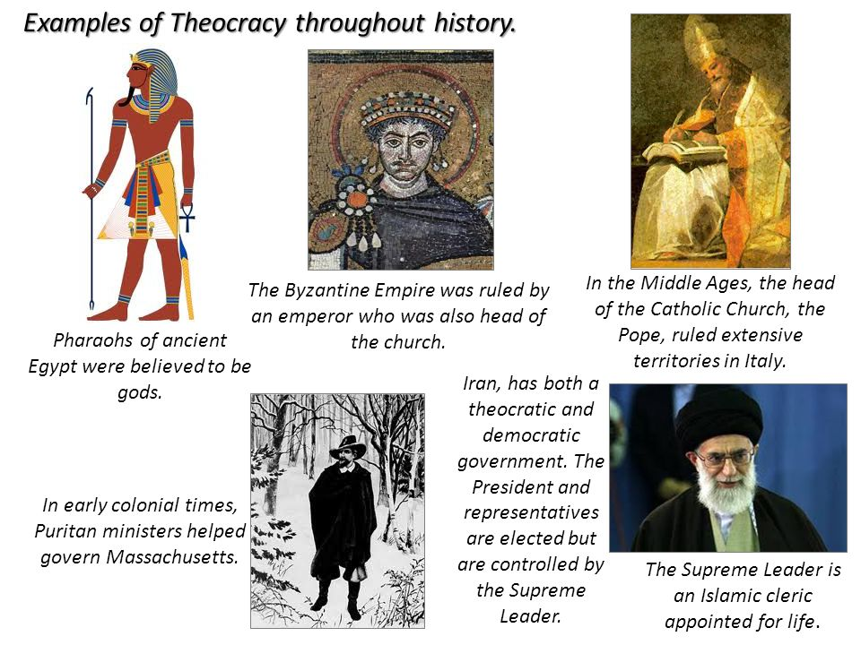 Pharaohs of ancient Egypt were believed to be gods. Examples of Theocracy throughout history. The Byzantine Empire was ruled by an emperor who was als