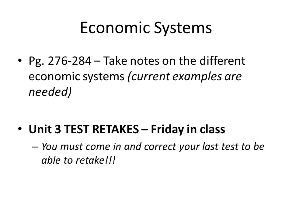 Economic Systems Pg. 276-284 – Take notes on the different economic systems (current examples are needed) Unit 3 TEST RETAKES – Friday in class – You