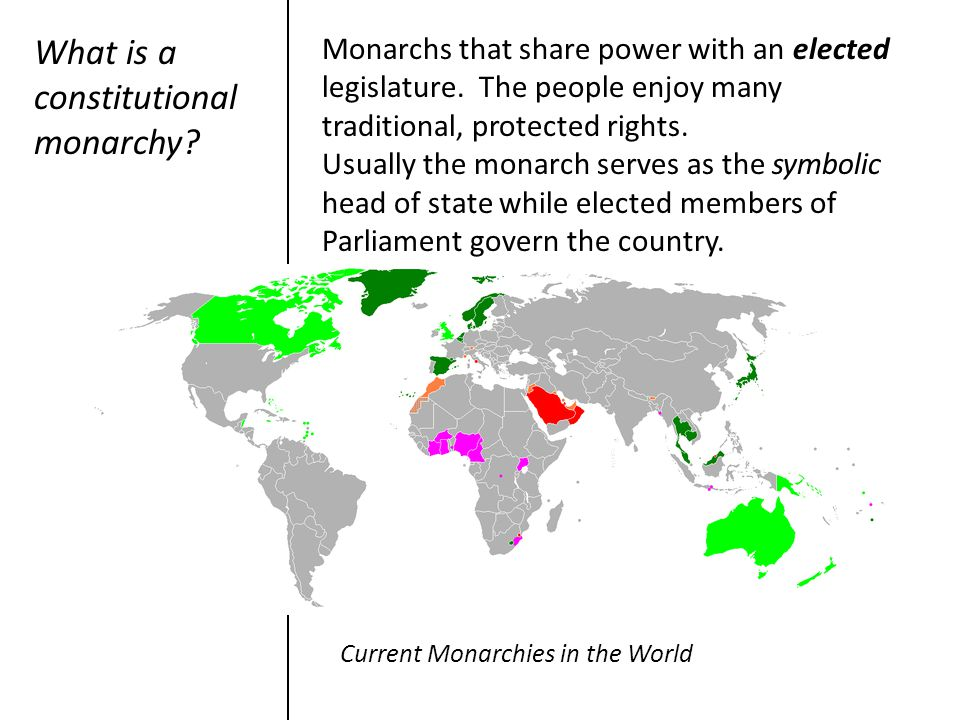 What is a constitutional monarchy? Monarchs that share power with an elected legislature. The people enjoy many traditional, protected rights. Usually