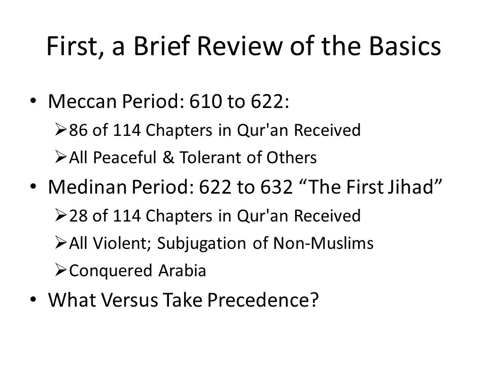 First, a Brief Review of the Basics Meccan Period: 610 to 622:  86 of 114 Chapters in Qur an Received  All Peaceful & Tolerant of Others Medinan Period: 622 to 632 The First Jihad  28 of 114 Chapters in Qur an Received  All Violent; Subjugation of Non-Muslims  Conquered Arabia What Versus Take Precedence?