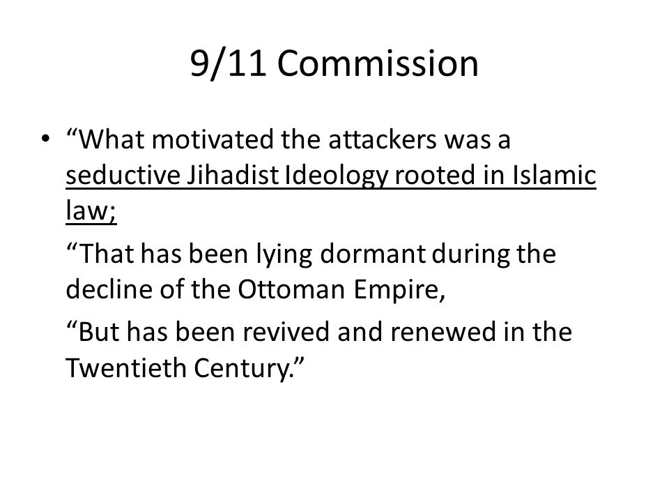 9/11 Commission What motivated the attackers was a seductive Jihadist Ideology rooted in Islamic law; That has been lying dormant during the decline of the Ottoman Empire, But has been revived and renewed in the Twentieth Century.