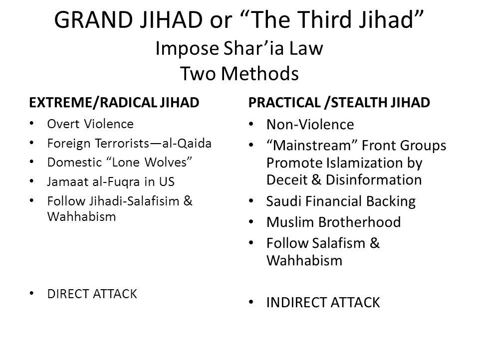 GRAND JIHAD or The Third Jihad Impose Shar'ia Law Two Methods EXTREME/RADICAL JIHAD Overt Violence Foreign Terrorists—al-Qaida Domestic Lone Wolves Jamaat al-Fuqra in US Follow Jihadi-Salafisim & Wahhabism DIRECT ATTACK PRACTICAL /STEALTH JIHAD Non-Violence Mainstream Front Groups Promote Islamization by Deceit & Disinformation Saudi Financial Backing Muslim Brotherhood Follow Salafism & Wahhabism INDIRECT ATTACK