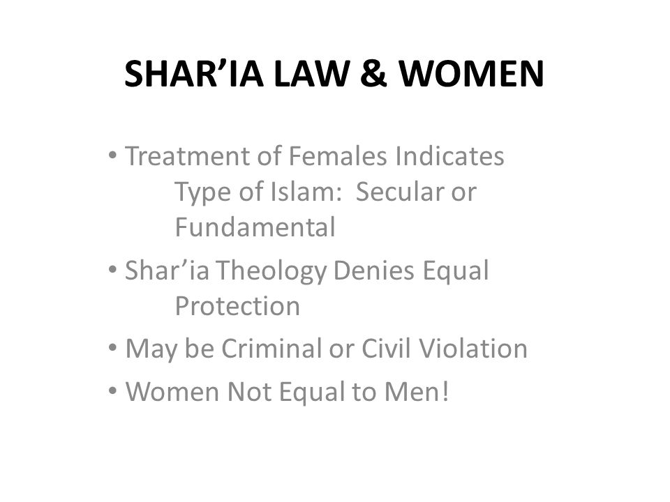 SHAR'IA LAW & WOMEN Treatment of Females Indicates Type of Islam: Secular or Fundamental Shar'ia Theology Denies Equal Protection May be Criminal or C