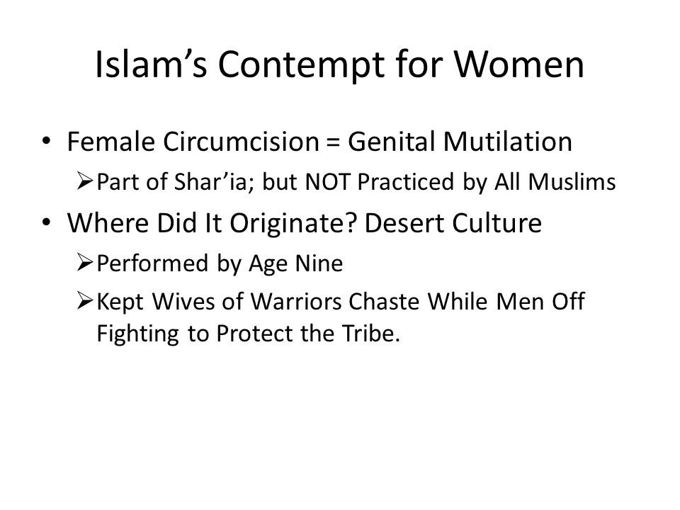 Islam's Contempt for Women Female Circumcision = Genital Mutilation  Part of Shar'ia; but NOT Practiced by All Muslims Where Did It Originate? Desert