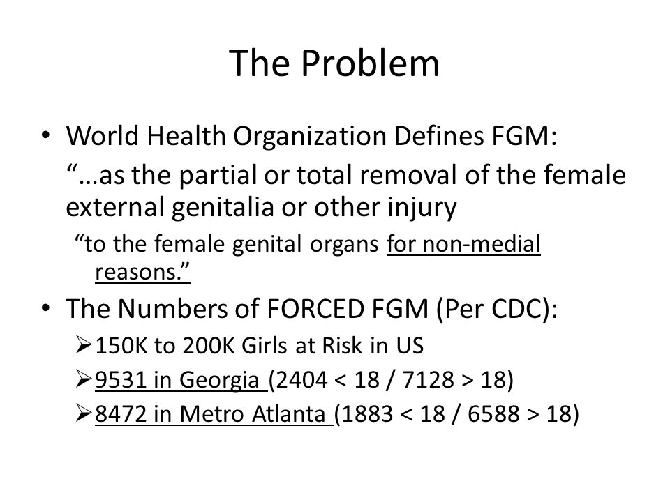 """The Problem World Health Organization Defines FGM: """"…as the partial or total removal of the female external genitalia or other injury """"to the female g"""