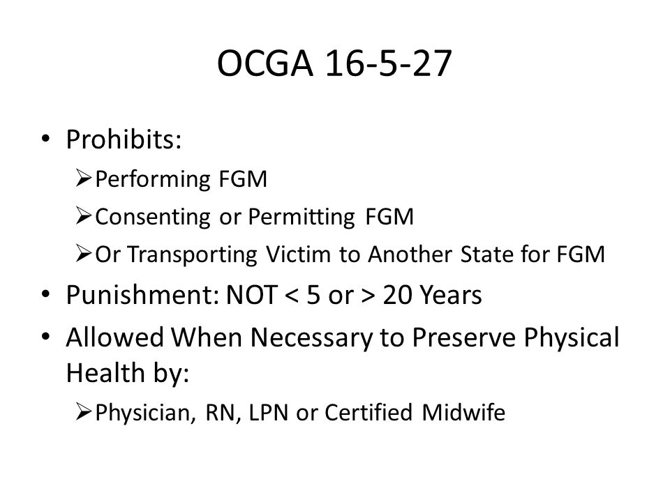 OCGA 16-5-27 Prohibits:  Performing FGM  Consenting or Permitting FGM  Or Transporting Victim to Another State for FGM Punishment: NOT 20 Years Allowed When Necessary to Preserve Physical Health by:  Physician, RN, LPN or Certified Midwife