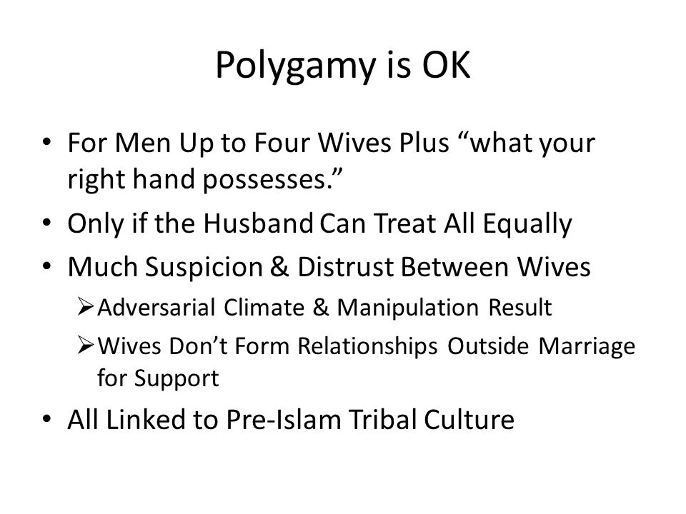 Polygamy is OK For Men Up to Four Wives Plus what your right hand possesses. Only if the Husband Can Treat All Equally Much Suspicion & Distrust Between Wives  Adversarial Climate & Manipulation Result  Wives Don't Form Relationships Outside Marriage for Support All Linked to Pre-Islam Tribal Culture