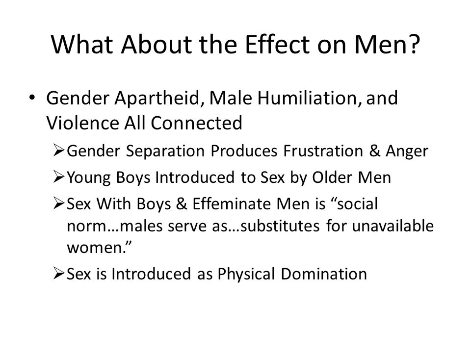 What About the Effect on Men? Gender Apartheid, Male Humiliation, and Violence All Connected  Gender Separation Produces Frustration & Anger  Young