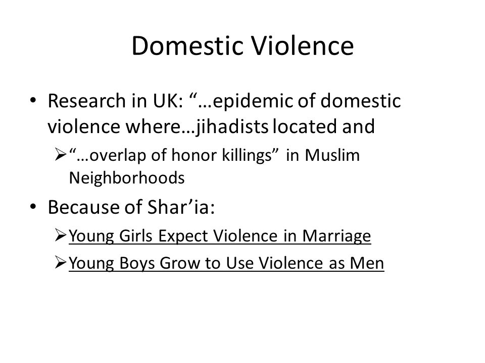 Domestic Violence Research in UK: …epidemic of domestic violence where…jihadists located and  …overlap of honor killings in Muslim Neighborhoods Because of Shar'ia:  Young Girls Expect Violence in Marriage  Young Boys Grow to Use Violence as Men