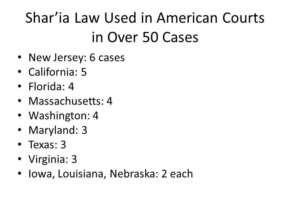 Shar'ia Law Used in American Courts in Over 50 Cases New Jersey: 6 cases California: 5 Florida: 4 Massachusetts: 4 Washington: 4 Maryland: 3 Texas: 3 Virginia: 3 Iowa, Louisiana, Nebraska: 2 each