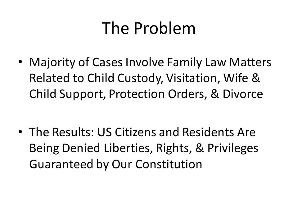 The Problem Majority of Cases Involve Family Law Matters Related to Child Custody, Visitation, Wife & Child Support, Protection Orders, & Divorce The Results: US Citizens and Residents Are Being Denied Liberties, Rights, & Privileges Guaranteed by Our Constitution