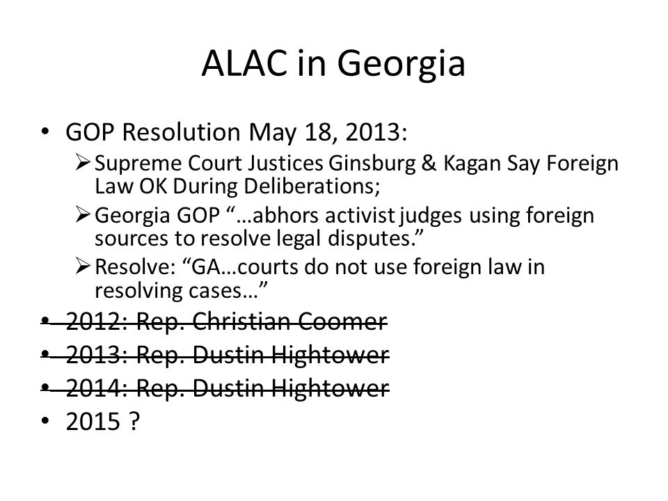 ALAC in Georgia GOP Resolution May 18, 2013:  Supreme Court Justices Ginsburg & Kagan Say Foreign Law OK During Deliberations;  Georgia GOP …abhors activist judges using foreign sources to resolve legal disputes.  Resolve: GA…courts do not use foreign law in resolving cases… 2012: Rep.