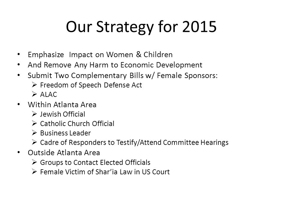 Our Strategy for 2015 Emphasize Impact on Women & Children And Remove Any Harm to Economic Development Submit Two Complementary Bills w/ Female Sponsors:  Freedom of Speech Defense Act  ALAC Within Atlanta Area  Jewish Official  Catholic Church Official  Business Leader  Cadre of Responders to Testify/Attend Committee Hearings Outside Atlanta Area  Groups to Contact Elected Officials  Female Victim of Shar'ia Law in US Court