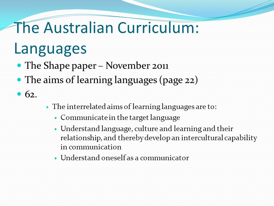 The Australian Curriculum: Languages The Shape paper – November 2011 The aims of learning languages (page 22) 62. The interrelated aims of learning la