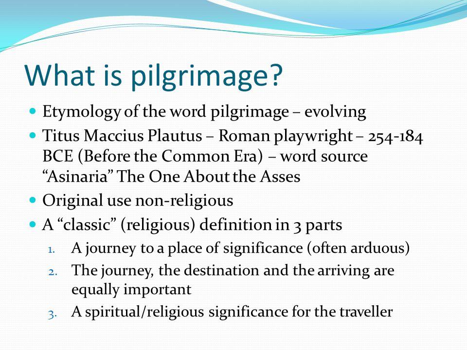 What is pilgrimage? Etymology of the word pilgrimage – evolving Titus Maccius Plautus – Roman playwright – 254-184 BCE (Before the Common Era) – word