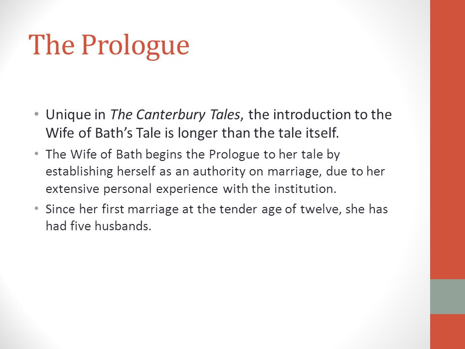 Unique in The Canterbury Tales, the introduction to the Wife of Bath's Tale is longer than the tale itself. The Wife of Bath begins the Prologue to he