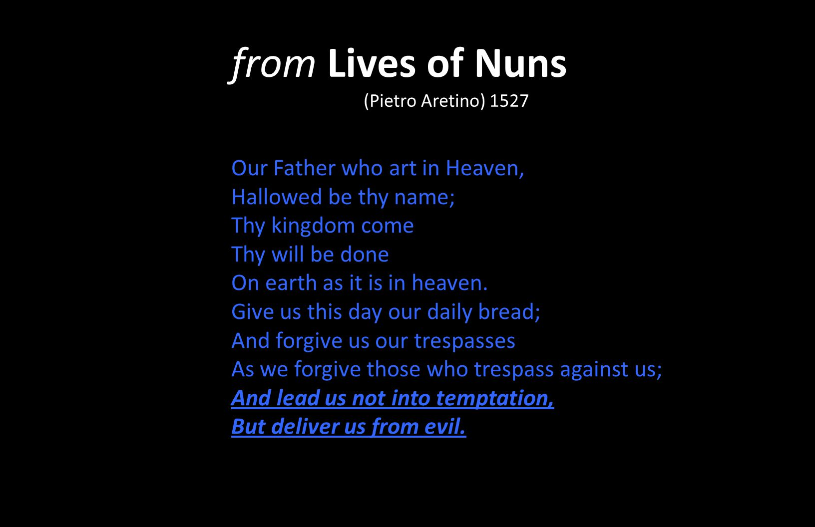 from Lives of Nuns (Pietro Aretino) 1527 Our Father who art in Heaven, Hallowed be thy name; Thy kingdom come Thy will be done On earth as it is in he