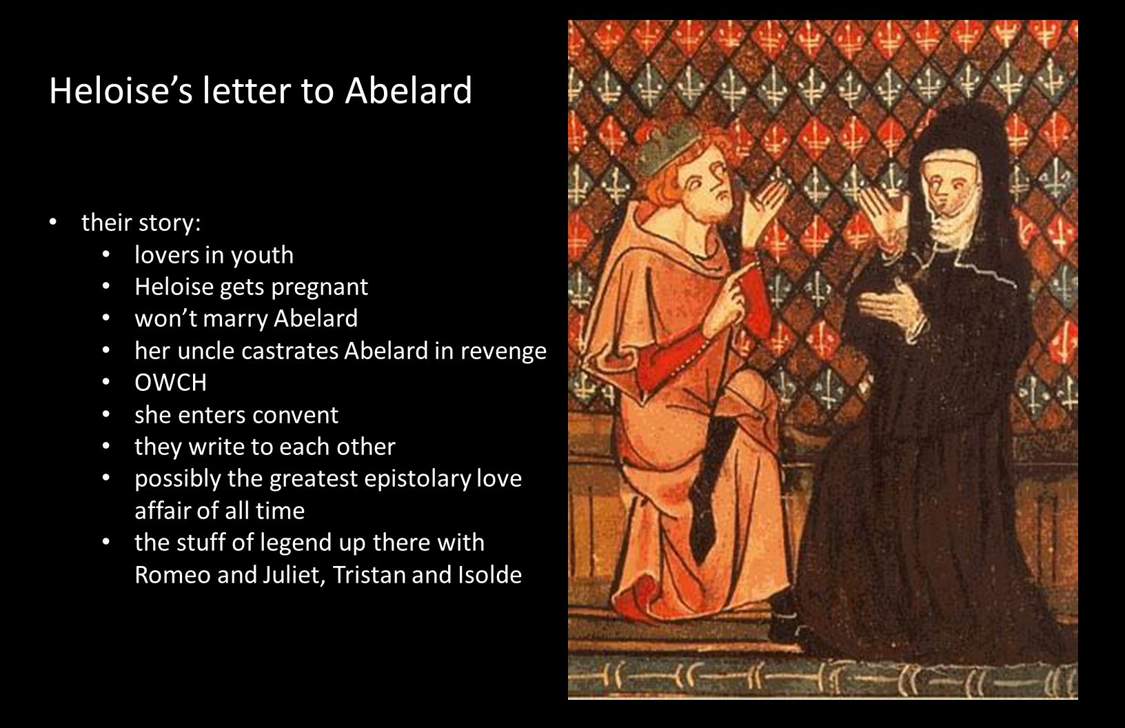 Heloise's letter to Abelard their story: lovers in youth Heloise gets pregnant won't marry Abelard her uncle castrates Abelard in revenge OWCH she ent