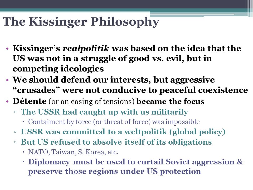 The Kissinger Philosophy Kissinger's realpolitik was based on the idea that the US was not in a struggle of good vs. evil, but in competing ideologies