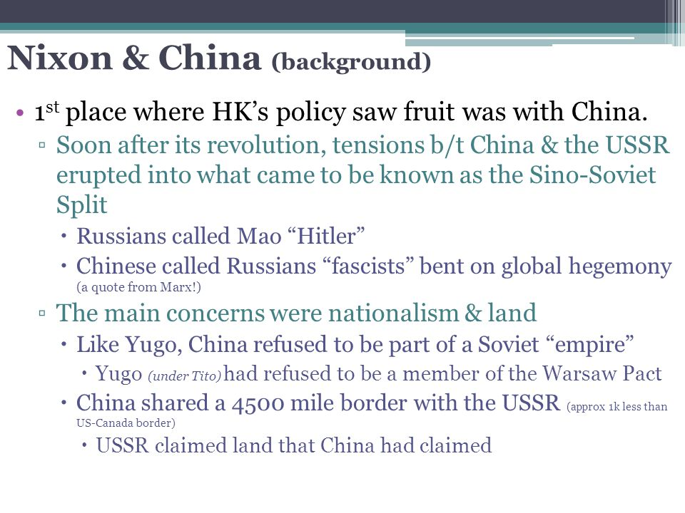 Nixon & China (background) 1 st place where HK's policy saw fruit was with China. ▫Soon after its revolution, tensions b/t China & the USSR erupted in