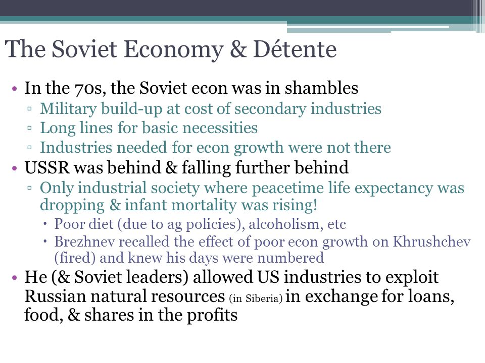 The Soviet Economy & Détente In the 70s, the Soviet econ was in shambles ▫Military build-up at cost of secondary industries ▫Long lines for basic nece