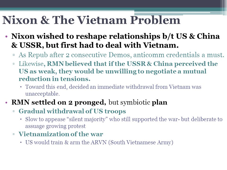 Nixon & The Vietnam Problem Nixon wished to reshape relationships b/t US & China & USSR, but first had to deal with Vietnam. ▫As Repub after 2 consecu