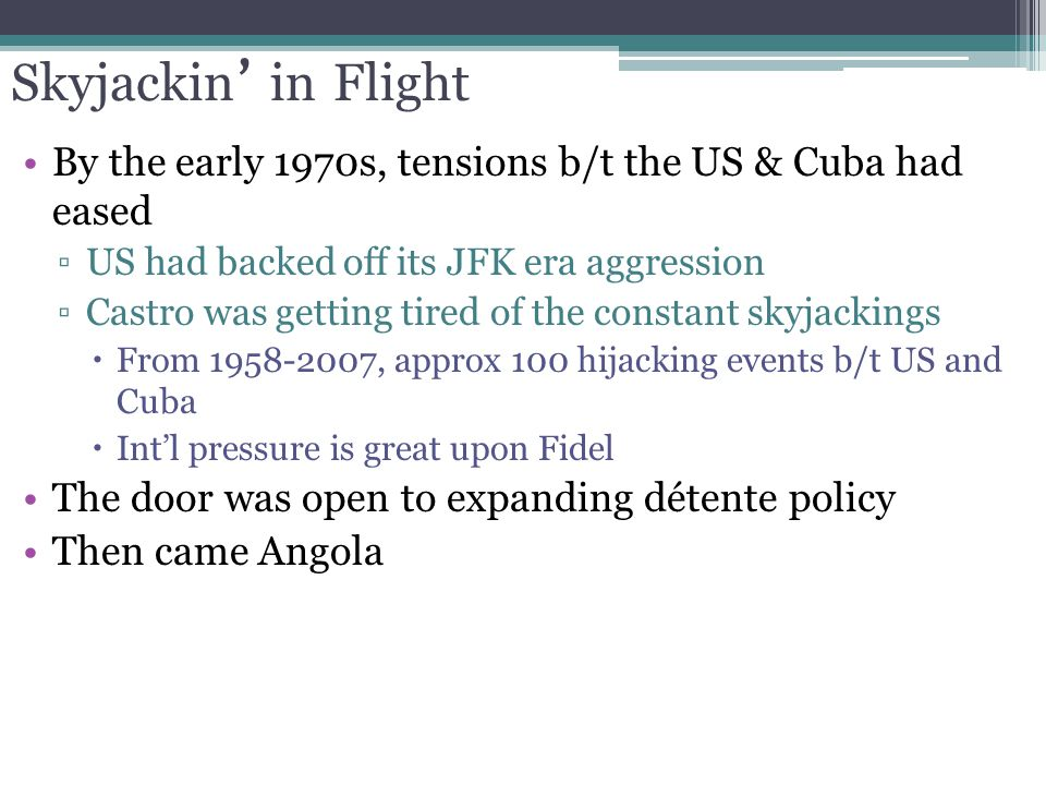 Skyjackin ' in Flight By the early 1970s, tensions b/t the US & Cuba had eased ▫US had backed off its JFK era aggression ▫Castro was getting tired of